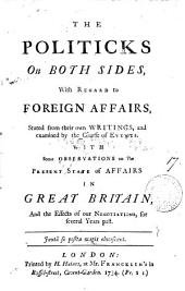 The Politicks on Both Sides, with Regard to Foreign Affairs,: Stated from Their Own Writings, and Examined by the Course of Events. With Some Observations on the Present State of Affairs in Great Britain, and the Effects of Our Negotiations, for Several Years Past..