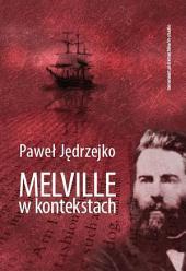 Melville w kontekstach: czyli prolegomena do studiów melvillistycznych. Kierunki badań - biografia - kultura