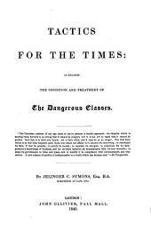 Tactics for the Times: As Regards the Condition and Treatment of the Dangerous Classes ...