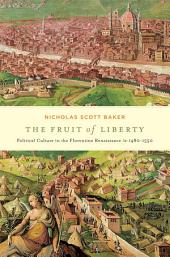 The Fruit of Liberty: Political Culture in the Florentine Renaissance, 1480 - 1550