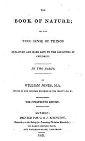 The Book of Nature, Or, The True Sense of Things: Explained and Made Easy to the Capacities of Children ; in Two Parts