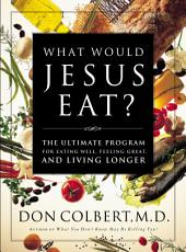 The What Would Jesus Eat Cookbook: The Ultimate Program for Eating Well, Feeling Great, and Living Longer