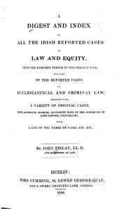 A digest and index of all the Irish reported cases in law and equity: from the earliest period to the present time and also of the reported cases in ecclesiastical and criminal law, together with a variety of original cases ... containing many of the judgments of Lord Lifford