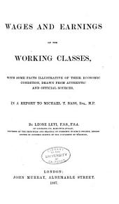 Wages and Earnings of the Working Classes: With Some Facts Illustrative of Their Economic Condition, Drawn from Authentic and Official Sources, in a Report to Michael T. Bass