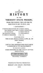 An Authentic History of the Vermont State Prison: From the Passing of the Law for Its Erection in 1807, to July, 1812 ... : Together with the Rules, Regulations, Laws, &c. of Said Prison, and a List of the Officers who Have Been Concerned in Its Management : to which is Added, Some Remarks on the Utility of the Institution