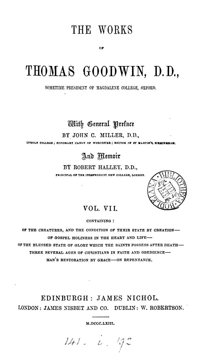 The Works of Thomas Goodwin: Of the creatures &c. Of Gospel holiness blessed state of glory &c. Three several ages in faith and obedience &c. &c