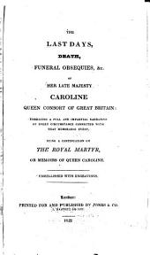 The Last Days, Death, Funeral Obsequies, Etc. of Her Late Majesty Caroline, Queen Consort of Great Britain: Embracing a Full and Impartial Narrative of Every Circumstance Connected with that Memorable Event. Being a Continuation of The Royal Martyr Or Memoirs of Queen Caroline