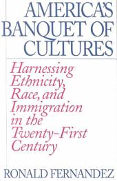 America's Banquet of Cultures: Harnessing Ethnicity, Race, and Immigration in the Twenty-First Century