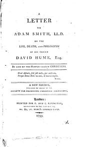 A Letter to Adam Smith, LL.D. on the Life, Death, and Philosophy of His Friend David Hume, Esq. By One of the People Called Christians: Volume 1
