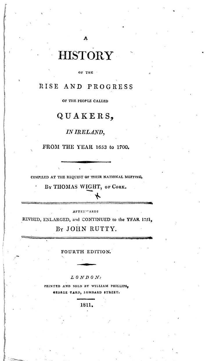 A history of the rise and progress of the people called Quakers, in Ireland, from ... 1653 to 1700. Compiled ... by T. W. ... Afterwards revised, enlarged, and continued to the year 1751, by J. Rutty. Fourth edition
