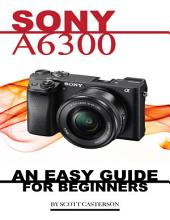 Sony A6300: Any Easy Guide for Beginners