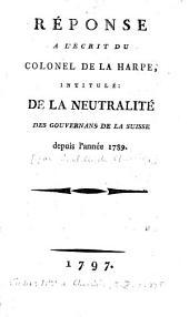 """Réponse à l'écrit du colonel de La Harpe, intitulé """"De la neutralité des gouvernans de la Suisse depuis l'année 1789"""""""
