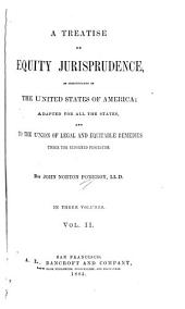 A Treatise on Equity Jurisprudence: As Administered in the United States of America : Adapted for All the States, and to the Union of Legal and Equitable Remedies Under the Reformed Procedure, Volume 2