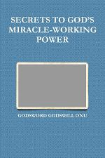 SECRETS TO GOD'S MIRACLE-WORKING POWER