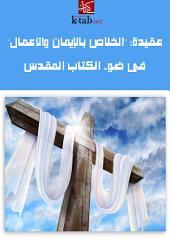 عقيدة الخلاص بالإيمان والأعمال في ضوء الكتاب المقدس