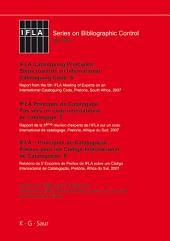 IFLA Cataloguing Principles: Steps towards an International Cataloguing Code, 5 / IFLA Principes de Catalogage: Pas vers un code international de catalogage, 5./ IFLA Princípios de Catalogação: Passos a fazer um Código de Catalogação Internacional, 5: Report from the 5th IFLA Meeting of Experts on an International Cataloguing Code, Pretoria, South Africa, 2007. / Rapport de la 5ème réunion d'experts de l'IFLA sur un code international de catalogage, Pretoria, Afrique du Sud, 2007. / Informe do 5° Encontro de Peritos da IFLA sobre um Código de...