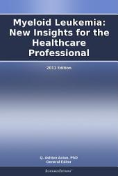 Myeloid Leukemia: New Insights for the Healthcare Professional: 2011 Edition