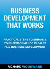 Business Development That Works: Practical Steps to Enhance your Performance in Sales and Business Development