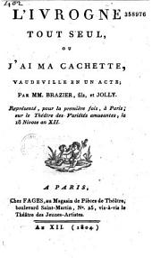 L'ivrogne tout seul, ou j'ai ma cachette: vaudeville en un acte représenté pour la première fois à Paris sur le théâtre des variétés amusantes, le 18 nivôse an XII