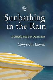 Sunbathing in the Rain: A Cheerful Book on Depression