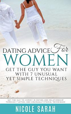 Dating Advice for Women  Get the Guy You Want With 7 Unusual yet Simple Techniques PDF