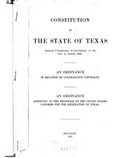 Constitution of the State of Texas, Adopted Unanimously in Convention, at the City of Austin, 1845. An Ordinance in Relation to Colonization Contracts. An Ordinance Assenting to the Proposals of the United States' Congress for the Annexation of Texas