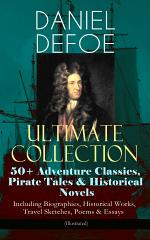 DANIEL DEFOE Ultimate Collection: 50+ Adventure Classics, Pirate Tales & Historical Novels - Including Biographies, Historical Works, Travel Sketches, Poems & Essays (Illustrated)