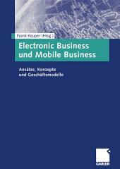 Electronic Business und Mobile Business: Ansätze, Konzepte und Geschäftsmodelle