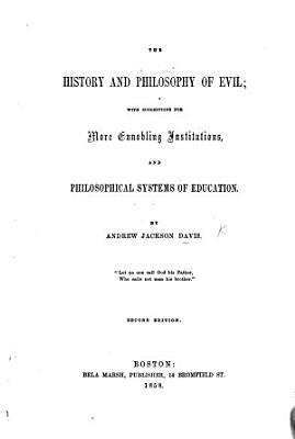 The History and Philosophy of Evil  with Suggestions for More Ennobling Institutions and Philosophical Systems of Education     Second Edition PDF