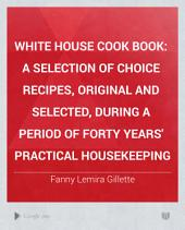 White House Cook Book: A Selection of Choice Recipes, Original and Selected, During a Period of Forty Years' Practical Housekeeping