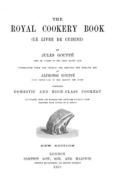 Download The Royal Cookery Book   Le Livre de Cuisine      Translated from the French and Adapted for English Use by A  Gouff       Illustrated     from Drawings from Nature by E  Ronjat Book