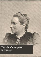 The World's Congress of Religions: The Addresses and Papers Delivered Before the Parliament, and an Abstract of the Congresses Held in the Art Institute, Chicago ... August 25 to October 15, 1893