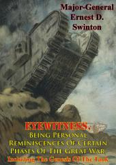 Eyewitness, Being Personal Reminiscences Of Certain Phases Of The Great War,: Including The Genesis Of The Tank [Illustrated Edition]