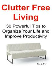 Clutter Free Living: 30 Powerful Tips to Organize Your Life and Improve Productivity