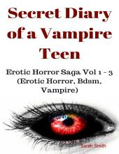 Secret Diary of a Vampire Teen - Erotic Horror Saga Vol 1 - 3 (Erotic Horror, Bdsm, Vampire)