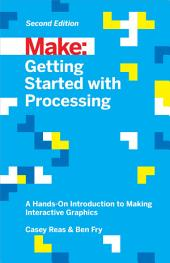 Getting Started with Processing: A Hands-On Introduction to Making Interactive Graphics, Edition 2