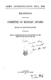 Army Appropriation Bill, 1916: Hearings Before the Committee on Military Affairs, House of Representatives, on the Bill Making Appropriations for the Support of the Army for the Fiscal Year 1916