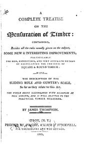 A Complete Treatise on the Mensuration of Timber: Containing, Besides All the Rules Usually Given on the Subject, Some New and Interesting Improvements, Particularly the New Expeditions, and Very Accurate Method of Calculating the Contents of Square and Round Timber, Etc