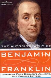 The Autobiography of Benjamin Franklin Including Poor Richard's Almanac, and Familiar Letters