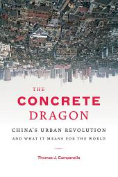 The Concrete Dragon: China's Urban Revolution and What it Means for the World