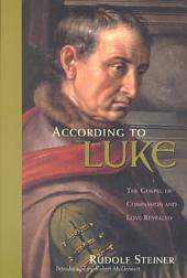 According to Luke: The Gospel of Compassion and Love Revealed : a Cycle of Ten Lectures