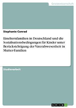 Einelternfamilien in Deutschland und die Sozialisationsbedingungen f  r Kinder unter Ber  cksichtigung der Vaterabwesenheit in Mutter Familien PDF