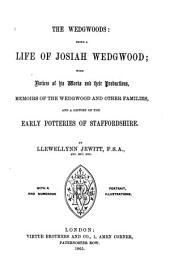 The Wedgwoods: Being a Life of Josiah Wedgwood; with Notices of His Works and Their Productions, Memoirs of the Wedgewood and Other Families, and a History of the Early Potteries of Staffordshire