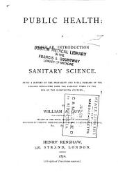 Public Health: A Popular Introduction to Sanitary Science, Being a History of the Prevalent and Fatal Diseases of the English Population from the Earliest Times to the End of the Eighteenth Century