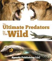 Ultimate Predators In The Wild: Children's Animal Books
