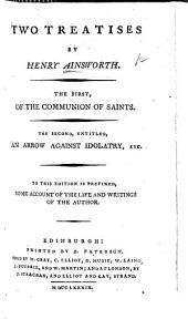 Two Treatise ... The first, Of the Communion of Saints. The second, entitled, An Arrow against Idolatry, etc. To this edition is prefixed, Some account of the life and writings of the author