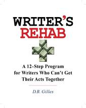 Writers' Rehab: A 12-Step Program For Writers Who Can't Get Their Acts Together