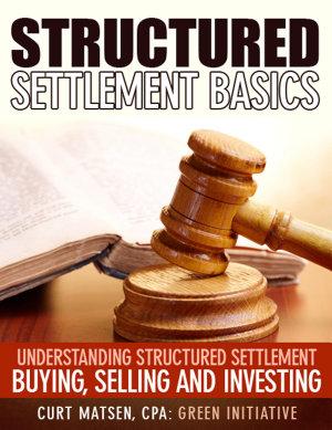 Structured Settlement Basics   Understanding Structured Settlement Buying  Selling and Investing PDF
