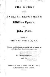 The Works of the English Reformers: The works of Tyndale, (continued:) An answer to Sir Thomas More's Dialogue ; An exposition upon the 5th, 6th, and 7th chapters of Matthew ; An exposition upon the 1st epistle of St. John ; A pathway into the Holy Scripture ; The sacrament of baptism, and the sacrament of the body and blood of our saviour Jesus Christ