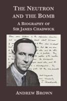 The Neutron and the Bomb  A Biography of Sir James Chadwick PDF